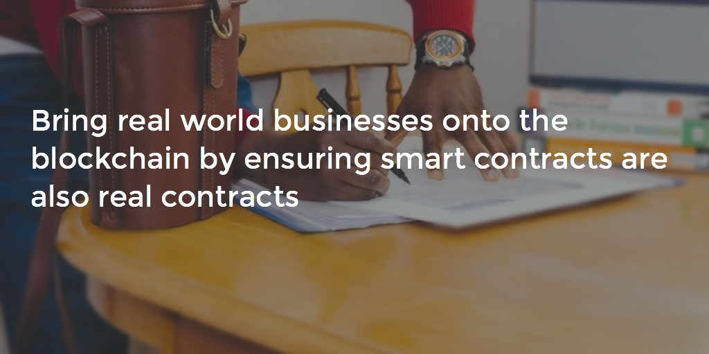 Bring real world businesses onto the blockchain by ensuring smart contracts are also real contracts